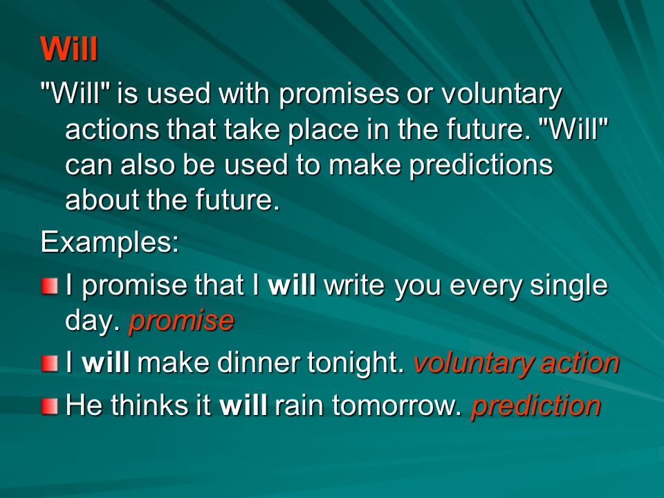 Will Will is used with promises or voluntary actions that take place in the future. Will can also be used to make predictions about the future.