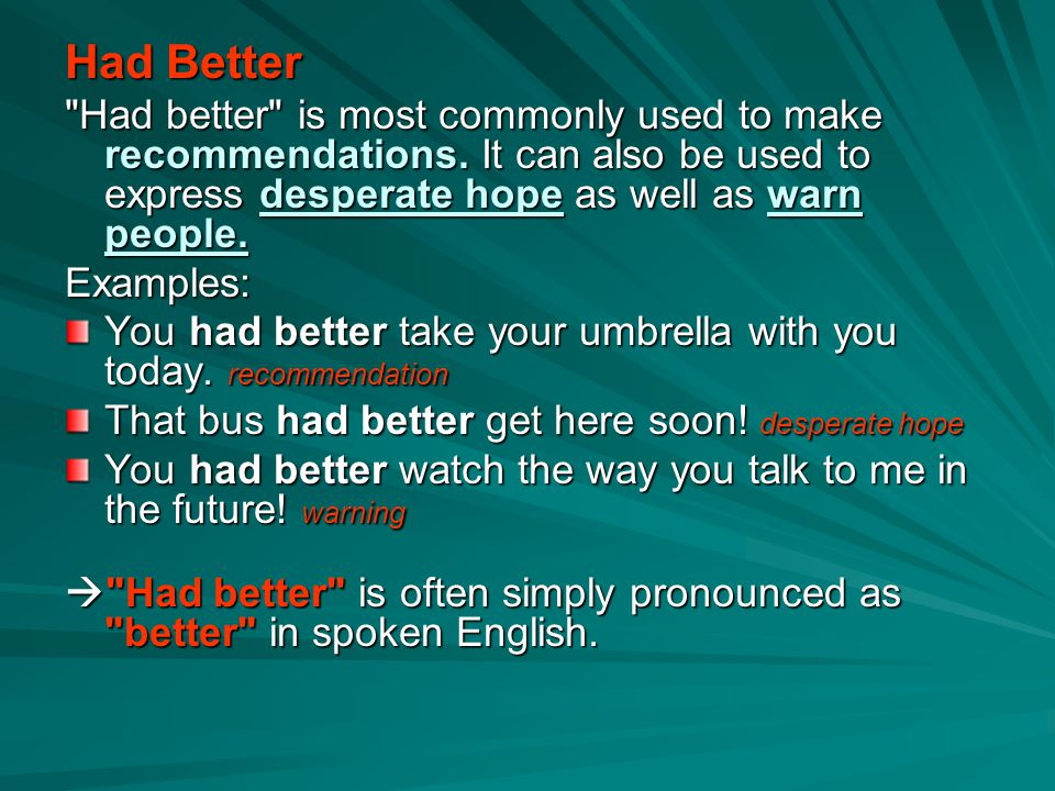 Had Better Had better is most commonly used to make recommendations. It can also be used to express desperate hope as well as warn people.