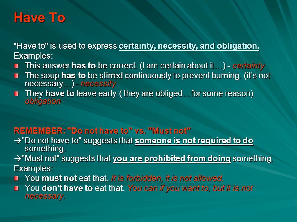 Have To Have to is used to express certainty, necessity, and obligation. Examples: