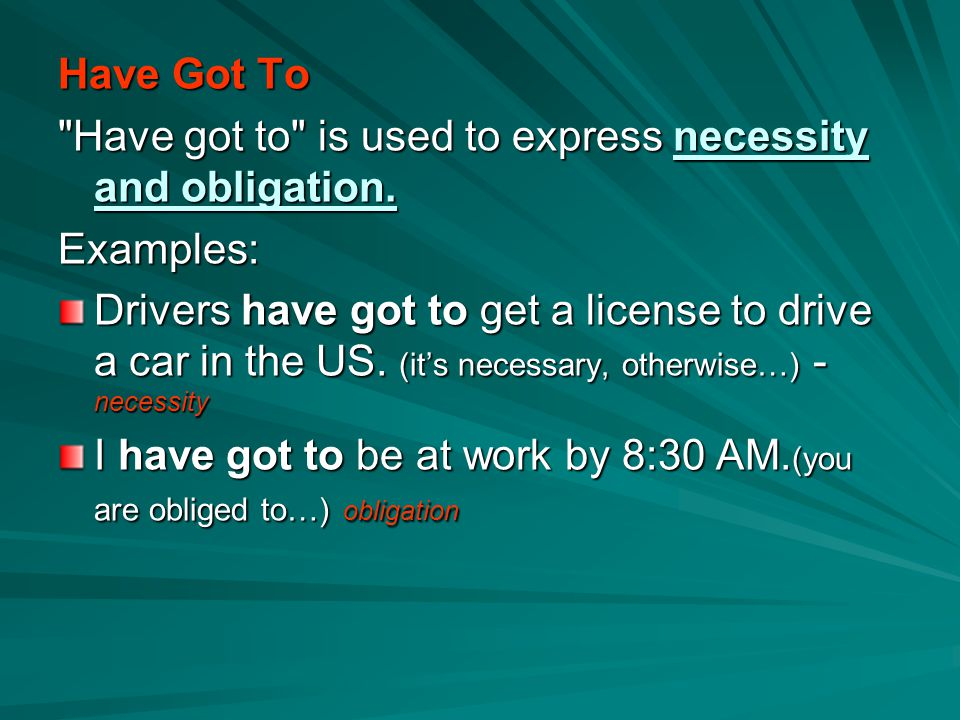 Have Got To Have got to is used to express necessity and obligation. Examples: