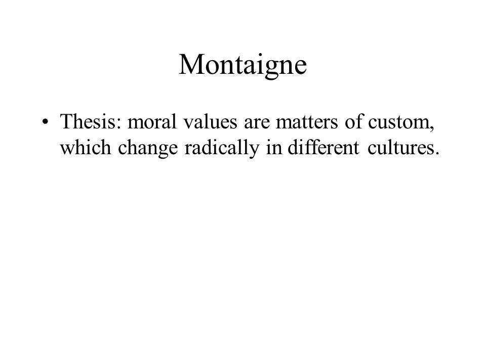 Montaigne Thesis: moral values are matters of custom, which change radically in different cultures.