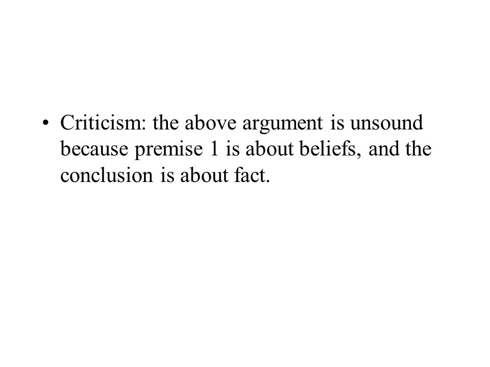 Criticism: the above argument is unsound because premise 1 is about beliefs, and the conclusion is about fact.