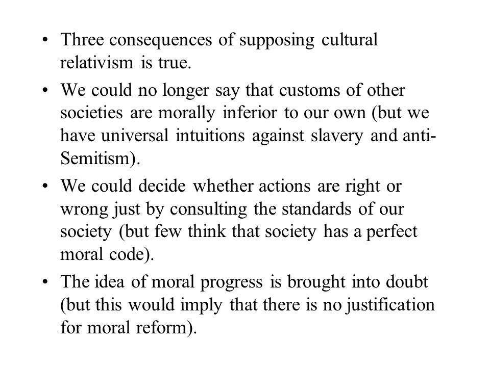 Three consequences of supposing cultural relativism is true.