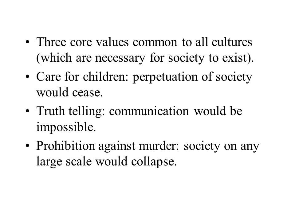 Three core values common to all cultures (which are necessary for society to exist).