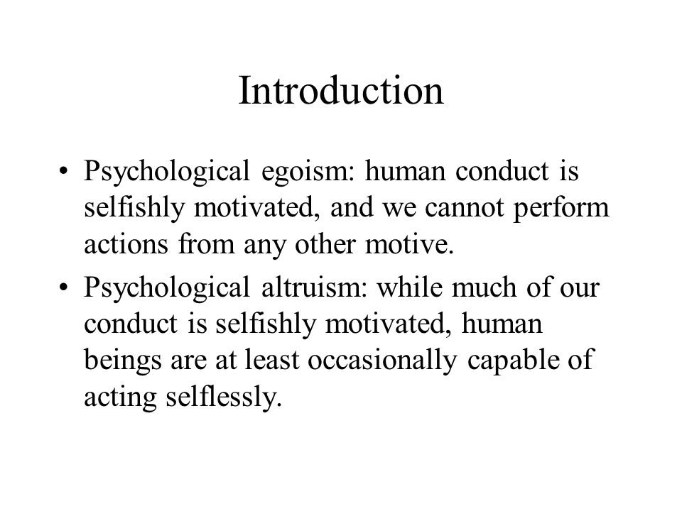 Introduction Psychological egoism: human conduct is selfishly motivated, and we cannot perform actions from any other motive.