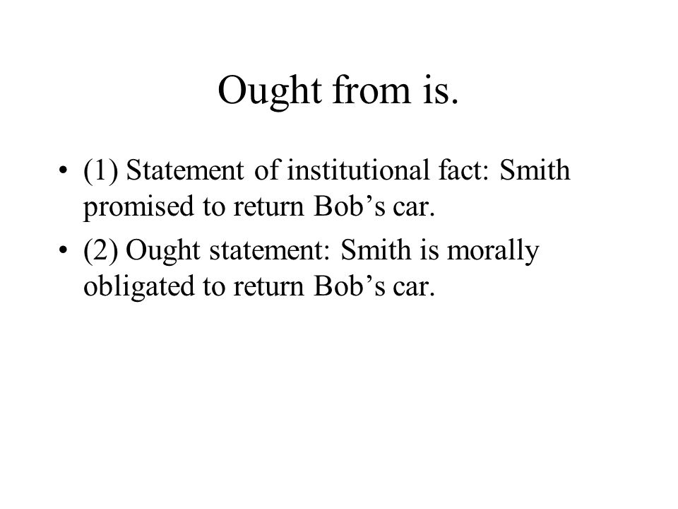 Ought from is. (1) Statement of institutional fact: Smith promised to return Bob's car.