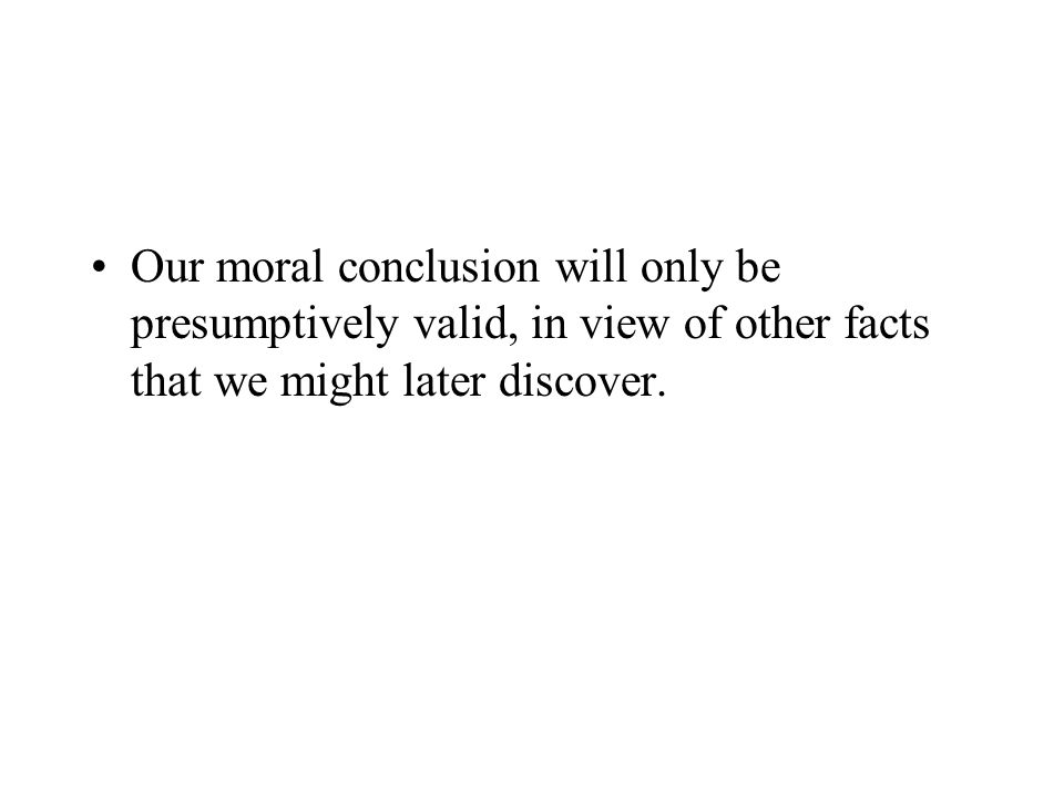 Our moral conclusion will only be presumptively valid, in view of other facts that we might later discover.