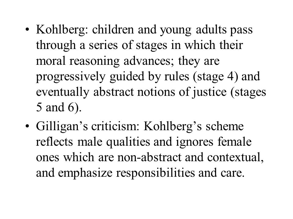 Kohlberg: children and young adults pass through a series of stages in which their moral reasoning advances; they are progressively guided by rules (stage 4) and eventually abstract notions of justice (stages 5 and 6).