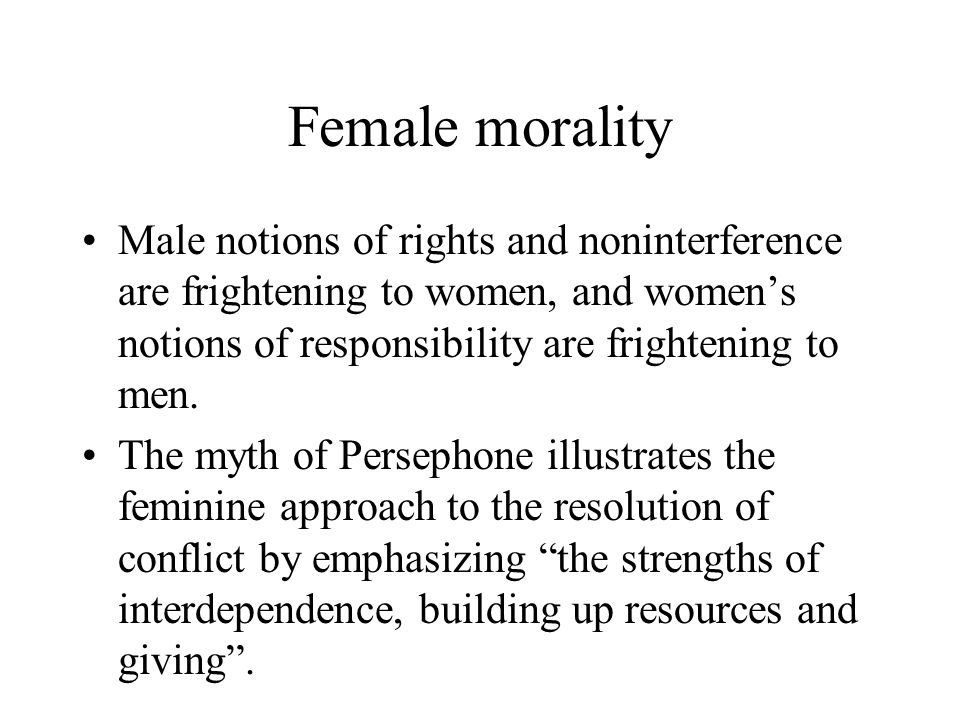 Female morality Male notions of rights and noninterference are frightening to women, and women's notions of responsibility are frightening to men.