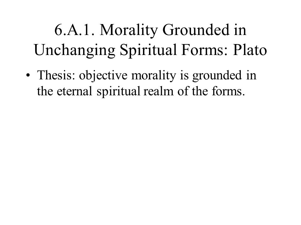 6.A.1. Morality Grounded in Unchanging Spiritual Forms: Plato