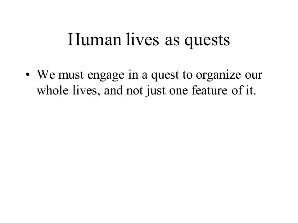 Human lives as quests We must engage in a quest to organize our whole lives, and not just one feature of it.