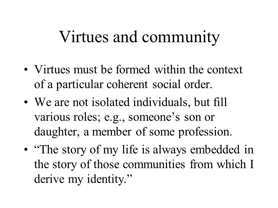 Virtues and community Virtues must be formed within the context of a particular coherent social order.