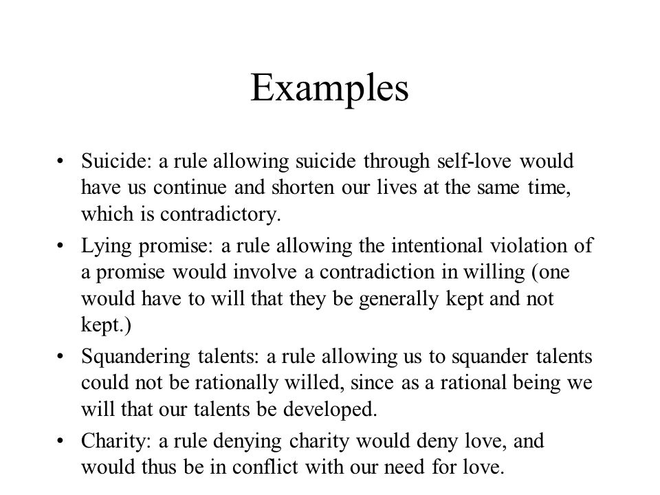Examples Suicide: a rule allowing suicide through self-love would have us continue and shorten our lives at the same time, which is contradictory.