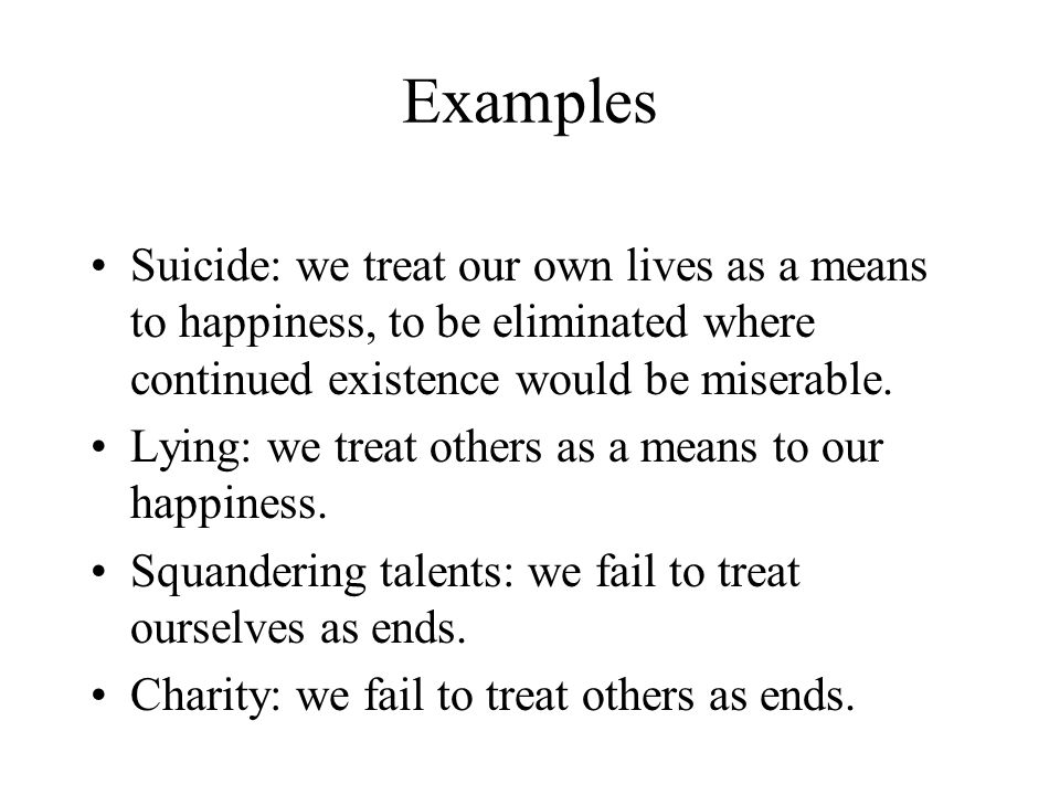 Examples Suicide: we treat our own lives as a means to happiness, to be eliminated where continued existence would be miserable.