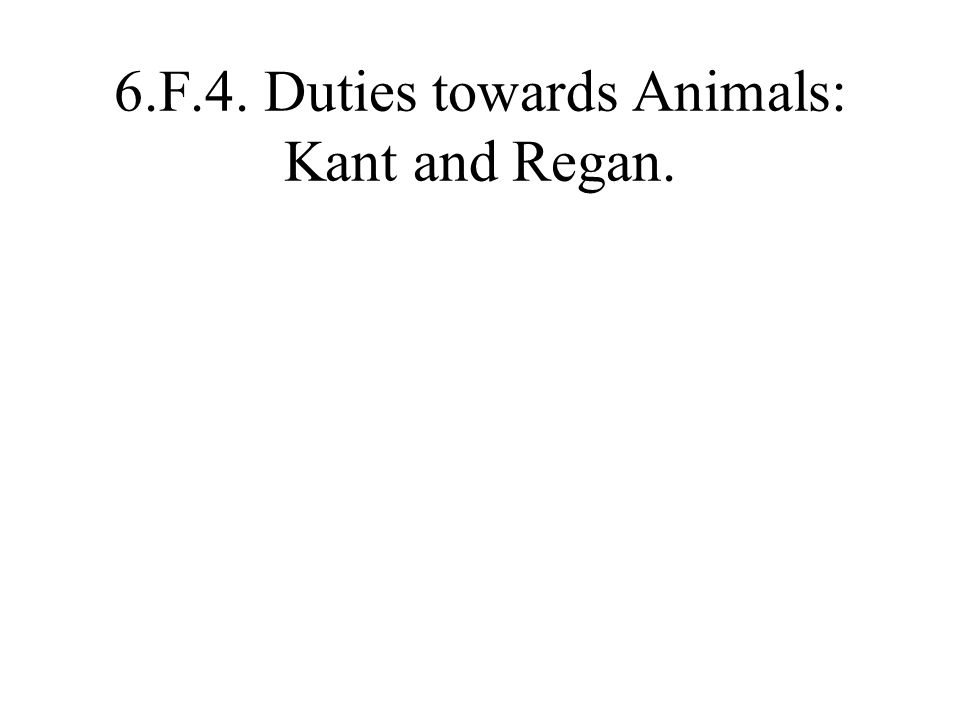 6.F.4. Duties towards Animals: Kant and Regan.