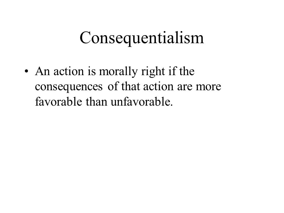 Consequentialism An action is morally right if the consequences of that action are more favorable than unfavorable.