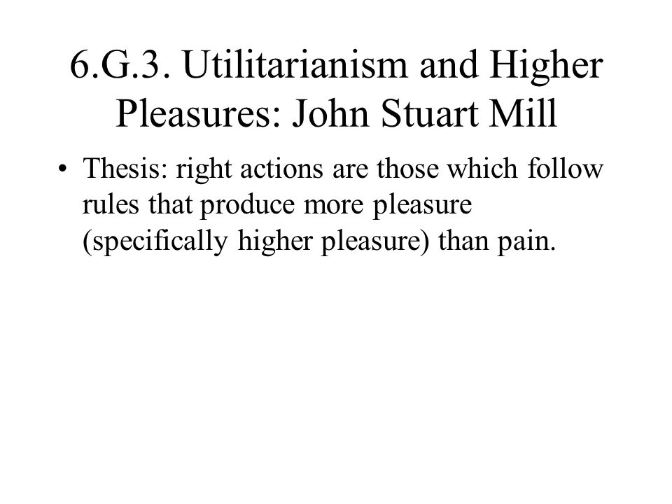 6.G.3. Utilitarianism and Higher Pleasures: John Stuart Mill