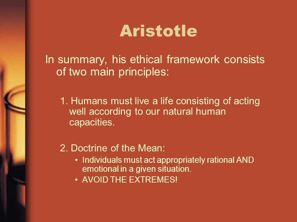 Aristotle In summary, his ethical framework consists of two main principles:
