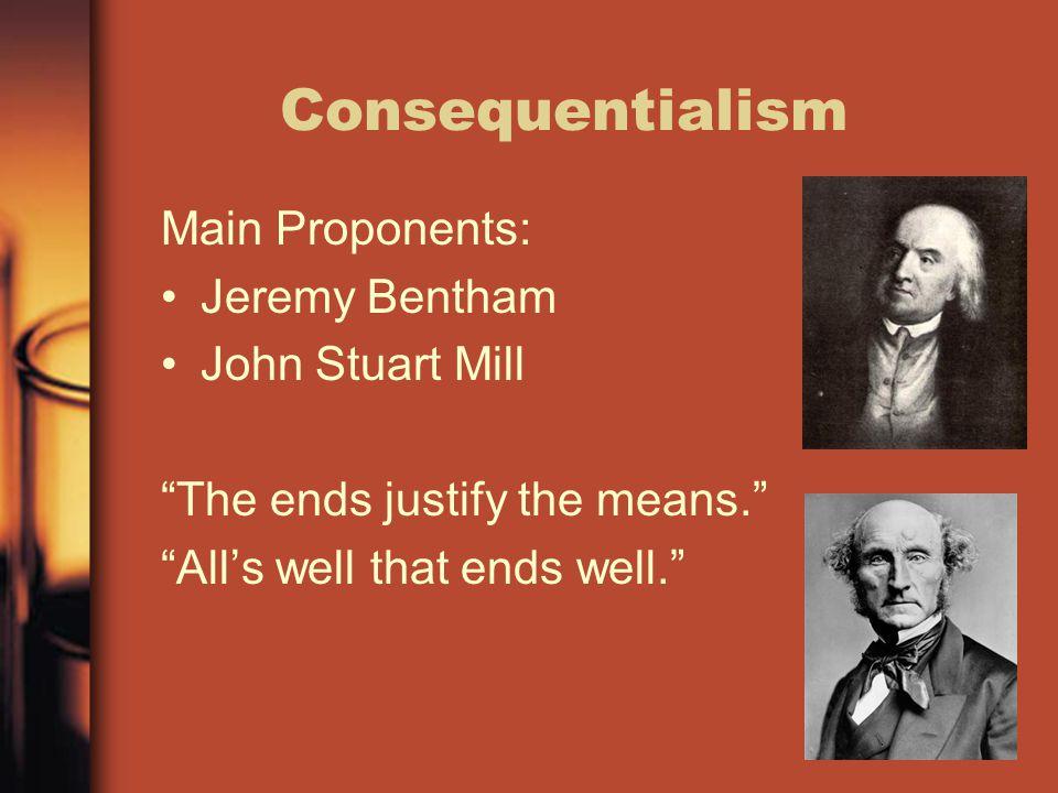 Consequentialism Main Proponents: Jeremy Bentham John Stuart Mill