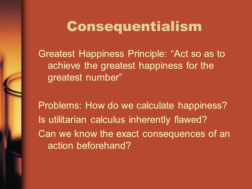 Consequentialism Greatest Happiness Principle: Act so as to achieve the greatest happiness for the greatest number