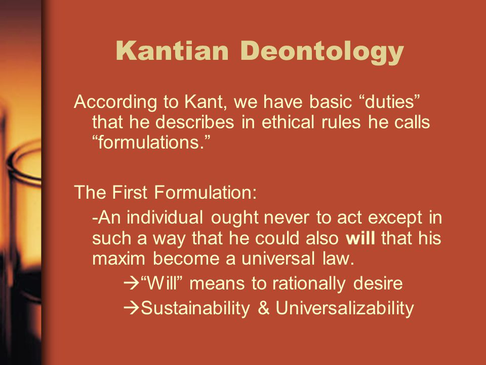 Kantian Deontology According to Kant, we have basic duties that he describes in ethical rules he calls formulations.