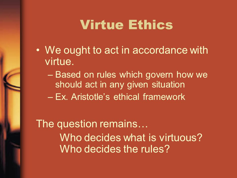 Virtue Ethics We ought to act in accordance with virtue.