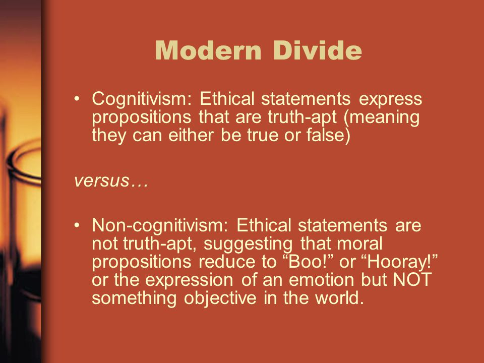 Modern Divide Cognitivism: Ethical statements express propositions that are truth-apt (meaning they can either be true or false)