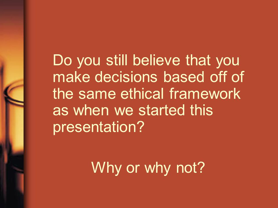 Do you still believe that you make decisions based off of the same ethical framework as when we started this presentation
