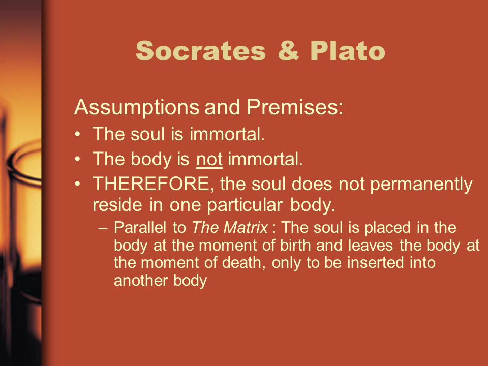 Socrates & Plato Assumptions and Premises: The soul is immortal.