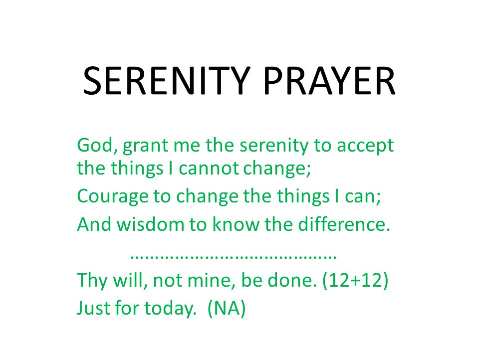 SERENITY PRAYER God, grant me the serenity to accept the things I cannot change; Courage to change the things I can;