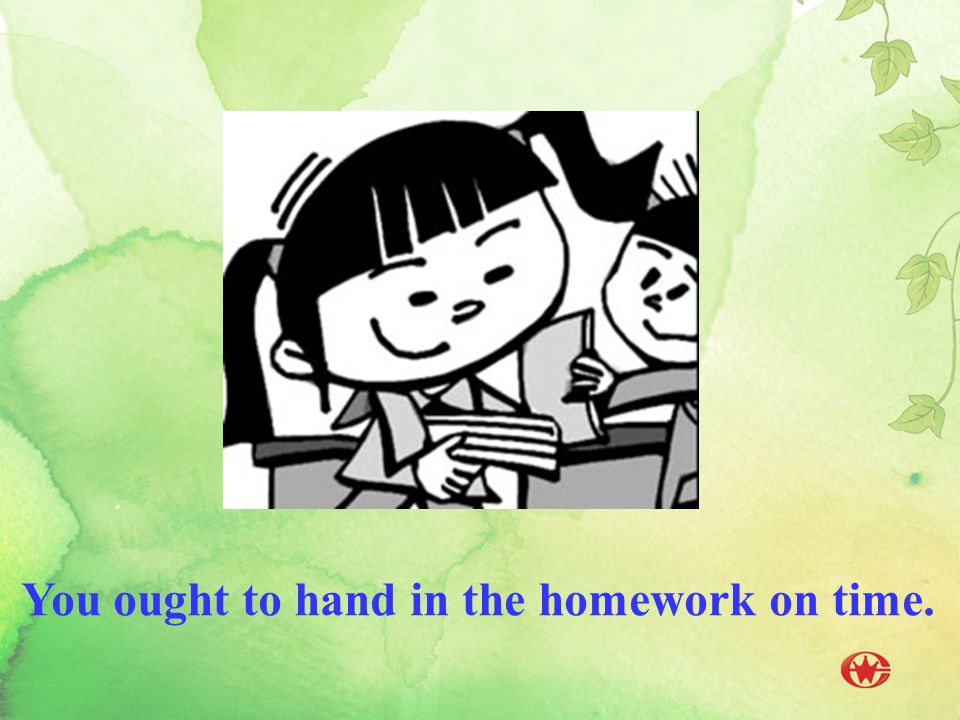 You ought to hand in the homework on time.