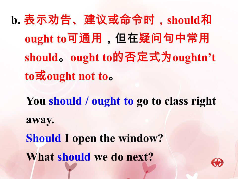 b. 表示劝告、建议或命令时,should和ought to可通用,但在疑问句中常用should。ought to的否定式为oughtn't to或ought not to。