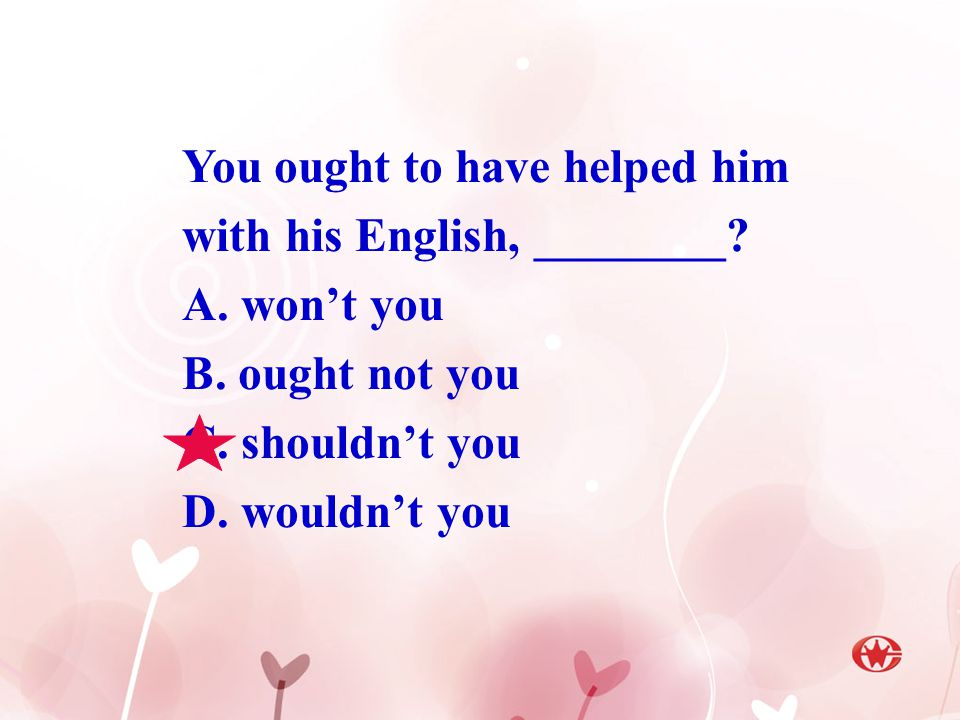 You ought to have helped him with his English, ________