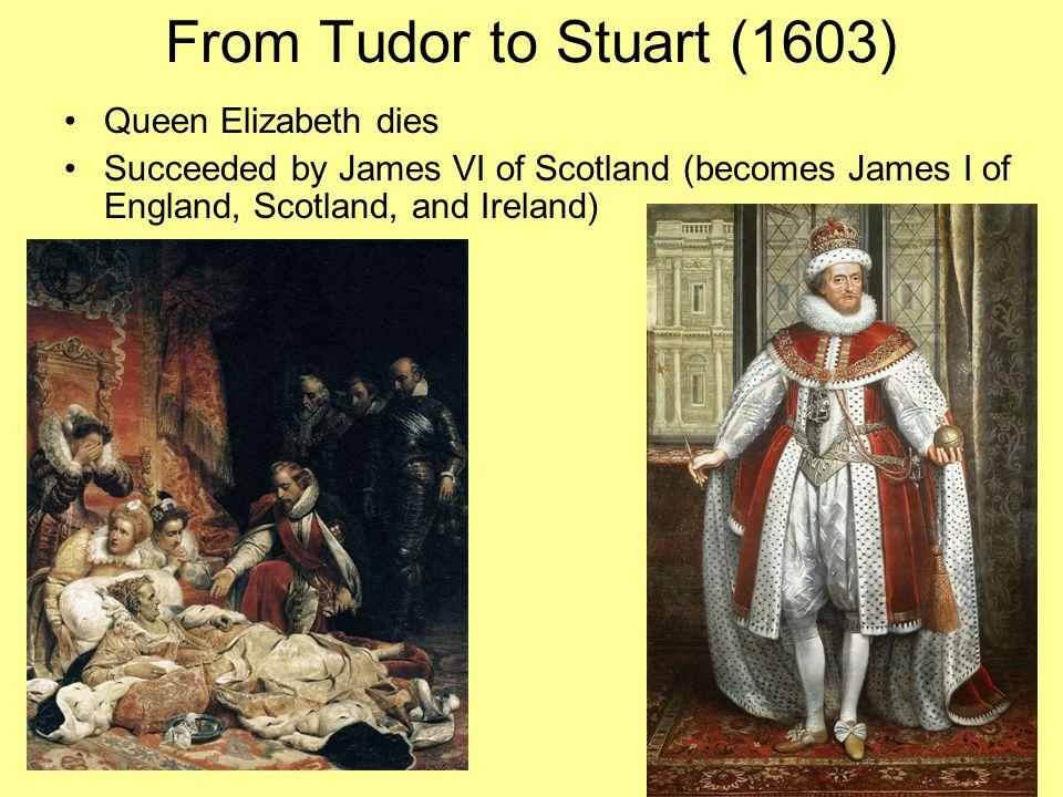 From Tudor to Stuart (1603) Queen Elizabeth dies