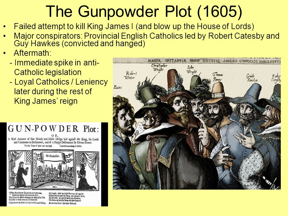 The Gunpowder Plot (1605) Failed attempt to kill King James I (and blow up the House of Lords)