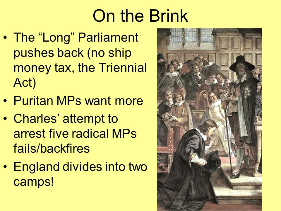 On the Brink The Long Parliament pushes back (no ship money tax, the Triennial Act) Puritan MPs want more.
