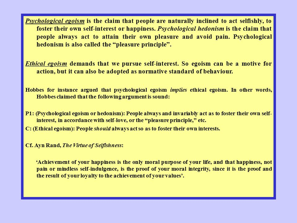 Psychological egoism is the claim that people are naturally inclined to act selfishly, to foster their own self-interest or happiness. Psychological hedonism is the claim that people always act to attain their own pleasure and avoid pain. Psychological hedonism is also called the pleasure principle .