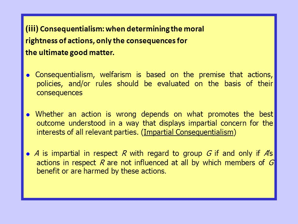 (iii) Consequentialism: when determining the moral