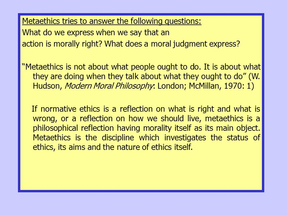 Metaethics tries to answer the following questions: