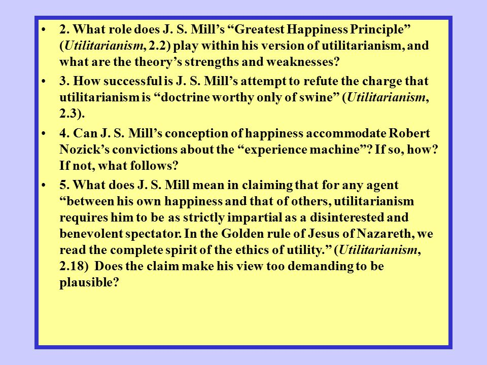 2. What role does J. S. Mill's Greatest Happiness Principle (Utilitarianism, 2.2) play within his version of utilitarianism, and what are the theory's strengths and weaknesses