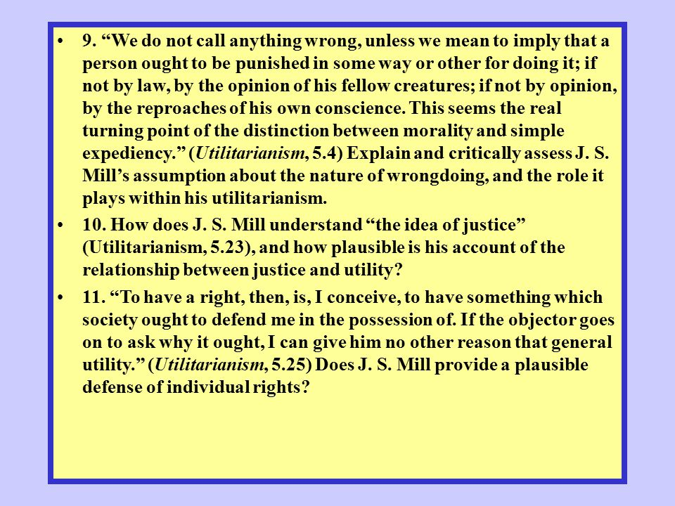 9. We do not call anything wrong, unless we mean to imply that a person ought to be punished in some way or other for doing it; if not by law, by the opinion of his fellow creatures; if not by opinion, by the reproaches of his own conscience. This seems the real turning point of the distinction between morality and simple expediency. (Utilitarianism, 5.4) Explain and critically assess J. S. Mill's assumption about the nature of wrongdoing, and the role it plays within his utilitarianism.