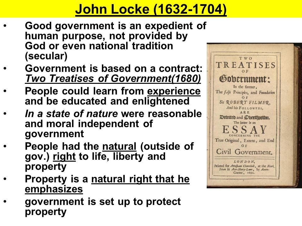 John Locke (1632-1704) Good government is an expedient of human purpose, not provided by God or even national tradition (secular)