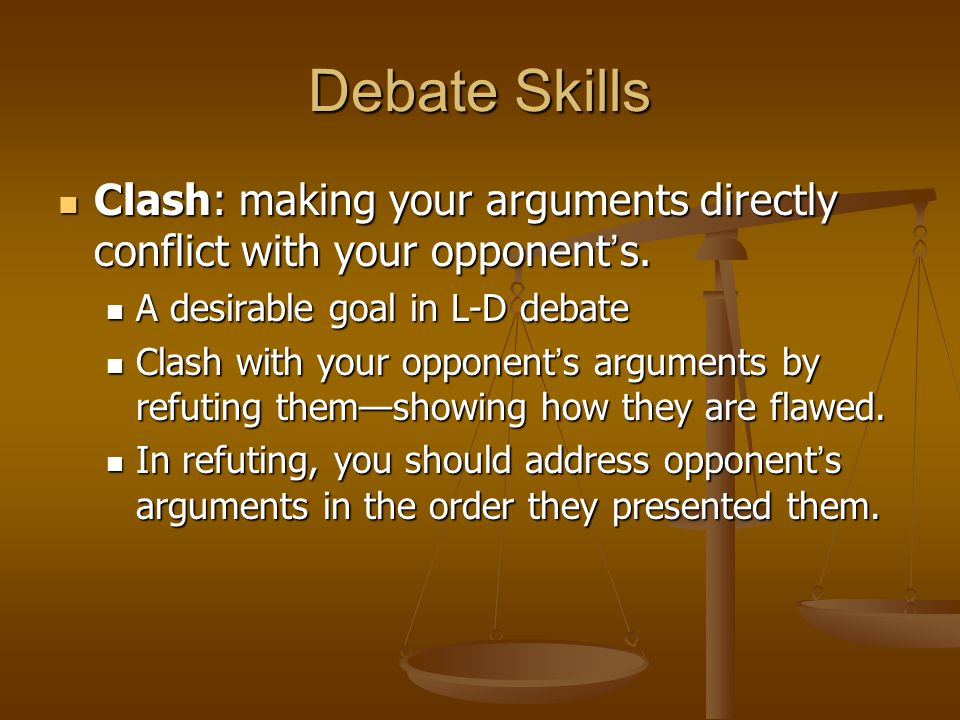 Debate Skills Clash: making your arguments directly conflict with your opponent's. A desirable goal in L-D debate.