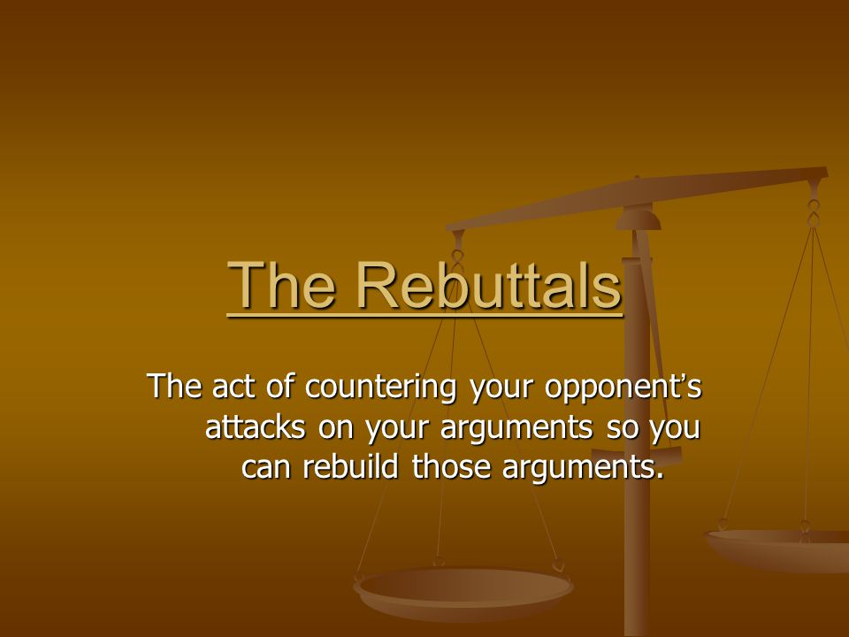 The Rebuttals The act of countering your opponent's attacks on your arguments so you can rebuild those arguments.