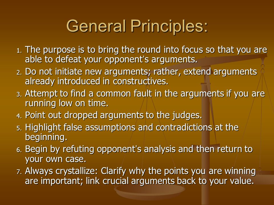 General Principles: The purpose is to bring the round into focus so that you are able to defeat your opponent's arguments.