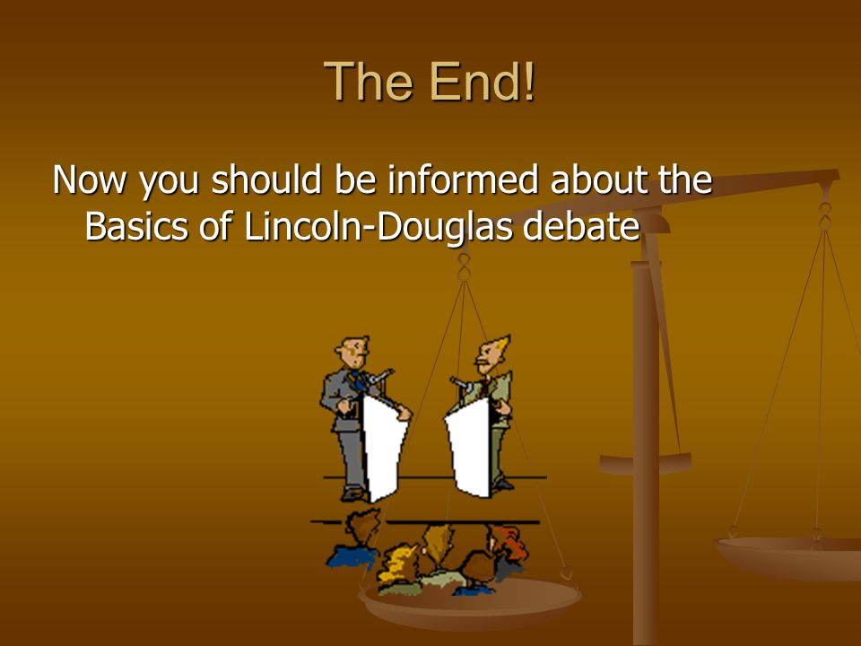 The End! Now you should be informed about the Basics of Lincoln-Douglas debate