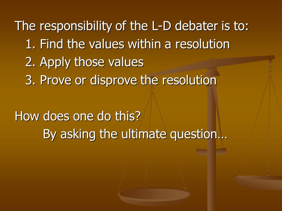 The responsibility of the L-D debater is to: