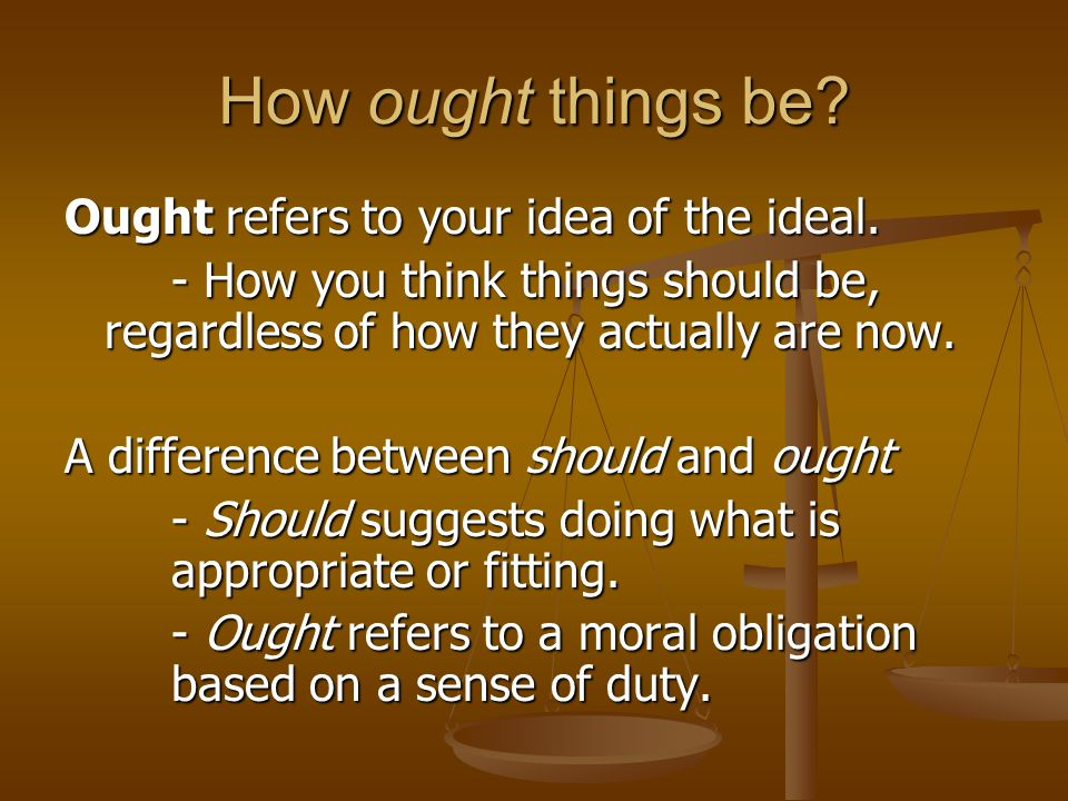 How ought things be Ought refers to your idea of the ideal.