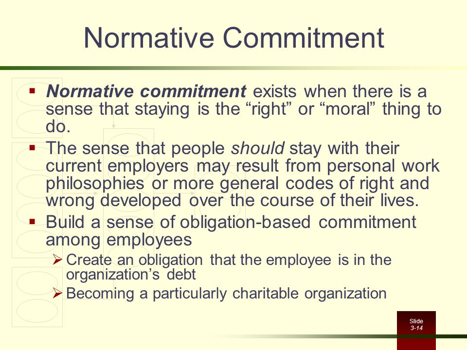 Normative Commitment Normative commitment exists when there is a sense that staying is the right or moral thing to do.