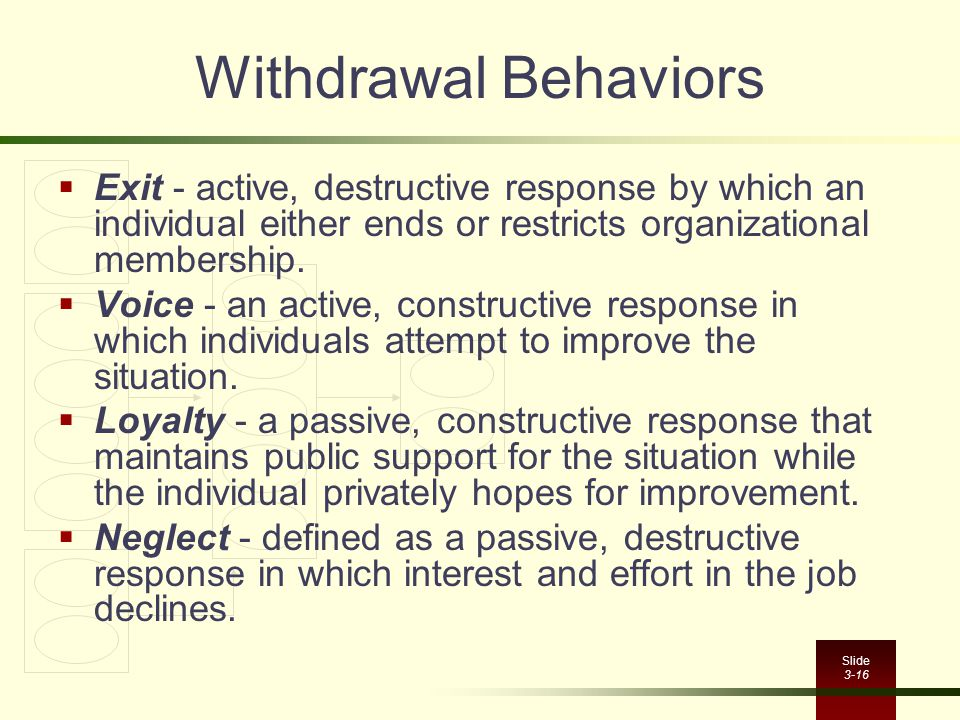 Withdrawal Behaviors Exit - active, destructive response by which an individual either ends or restricts organizational membership.